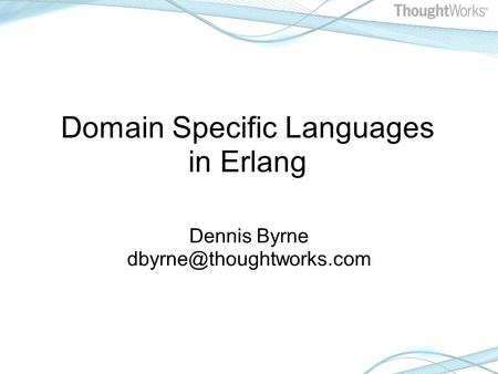 Domain Specific Languages in Erlang Dennis Byrne