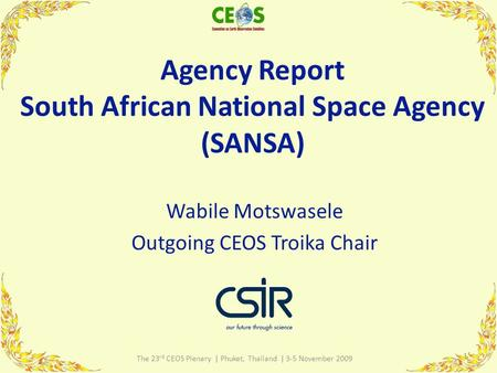 Agency Report South African National Space Agency (SANSA) Wabile Motswasele Outgoing CEOS Troika Chair 1 The 23 rd CEOS Plenary | Phuket, Thailand | 3-5.