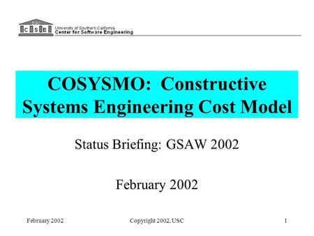 February 2002Copyright 2002, USC1 COSYSMO: Constructive Systems Engineering Cost Model Status Briefing: GSAW 2002 February 2002.