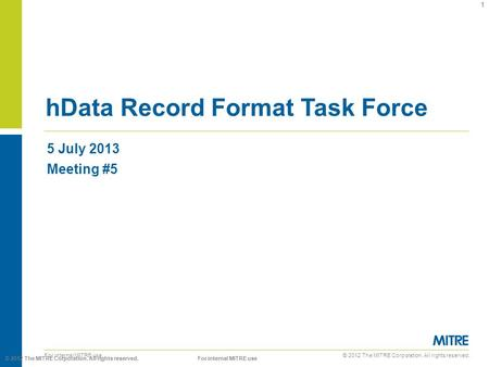 © 2012 The MITRE Corporation. All rights reserved. For internal MITRE use 5 July 2013 Meeting #5 hData Record Format Task Force 1 © 2012 The MITRE Corporation.