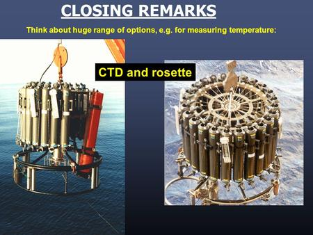 CTD and rosette CLOSING REMARKS Think about huge range of options, e.g. for measuring temperature: