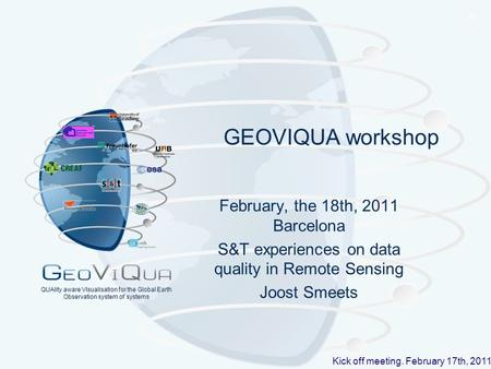 ® Kick off meeting. February 17th, 2011 QUAlity aware VIsualisation for the Global Earth Observation system of systems GEOVIQUA workshop February, the.