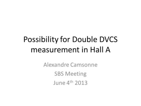 Possibility for Double DVCS measurement in Hall A Alexandre Camsonne SBS Meeting June 4 th 2013.