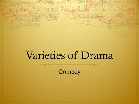 Varieties of Drama Comedy.  A comedy is a play that treats characters and situations in a humorous way and has a happy ending.  Comes from the Greek.