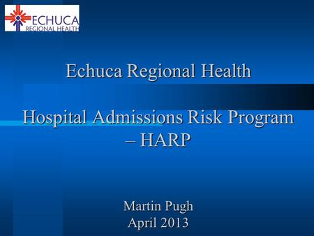 Echuca Regional Health Hospital Admissions Risk Program – HARP Martin Pugh April 2013.
