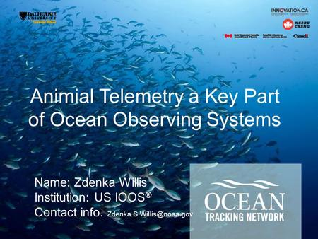 Animial Telemetry a Key Part of Ocean Observing Systems Name: Zdenka Willis Institution: US IOOS ® Contact info.