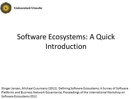 Software Ecosystems: A Quick Introduction Slinger Jansen, Michael Cusumano (2012). Defining Software Ecosystems: A Survey of Software Platforms and Business.