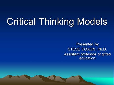 Critical Thinking Models Presented by STEVE COXON, Ph.D. Assistant professor of gifted education.