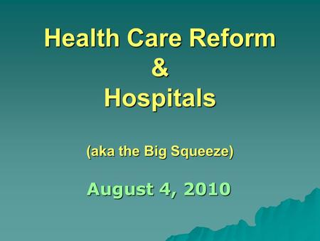Health Care Reform & Hospitals (aka the Big Squeeze) August 4, 2010.
