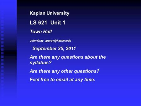 Kaplan University LS 621 Unit 1 Town Hall John Gray September 25, 2011 Are there any questions about the syllabus? Are there any other.