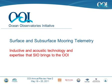 OOI Annual Review Year 2 May 16 – 20, 2011 Ocean Observatories Initiative Surface and Subsurface Mooring Telemetry Inductive and acoustic technology and.