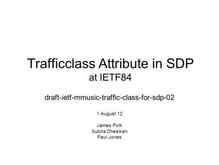 Trafficclass Attribute in SDP at IETF84 draft-ietf-mmusic-traffic-class-for-sdp-02 1 August 12 James Polk Subha Dhesikan Paul Jones.