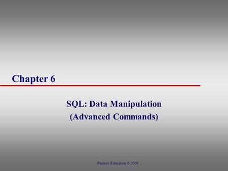 Chapter 6 SQL: Data Manipulation (Advanced Commands) Pearson Education © 2009.