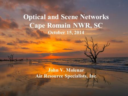 Optical and Scene Networks Cape Romain NWR, SC October 15, 2014 John V. Molenar Air Resource Specialists, Inc.