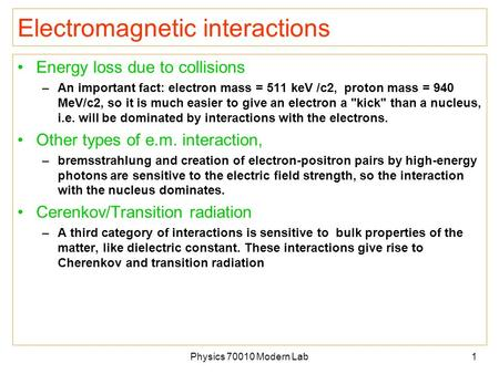 Physics 70010 Modern Lab1 Electromagnetic interactions Energy loss due to collisions –An important fact: electron mass = 511 keV /c2, proton mass = 940.