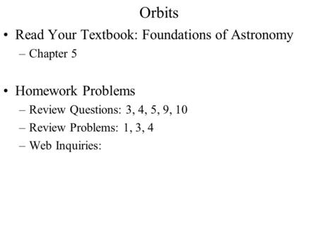 Orbits Read Your Textbook: Foundations of Astronomy –Chapter 5 Homework Problems –Review Questions: 3, 4, 5, 9, 10 –Review Problems: 1, 3, 4 –Web Inquiries: