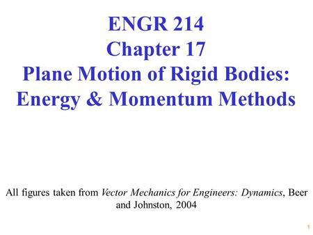 1 All figures taken from Vector Mechanics for Engineers: Dynamics, Beer and Johnston, 2004 ENGR 214 Chapter 17 Plane Motion of Rigid Bodies: Energy & Momentum.