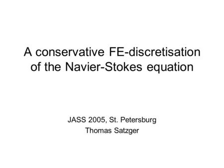A conservative FE-discretisation of the Navier-Stokes equation JASS 2005, St. Petersburg Thomas Satzger.