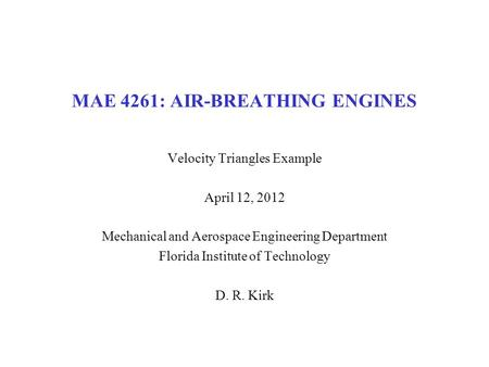 MAE 4261: AIR-BREATHING ENGINES Velocity Triangles Example April 12, 2012 Mechanical and Aerospace Engineering Department Florida Institute of Technology.