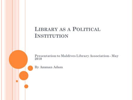 L IBRARY AS A P OLITICAL I NSTITUTION Presentation to Maldives Library Association - May 2010 By Amman Adam.