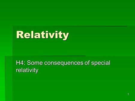 1 Relativity H4: Some consequences of special relativity.