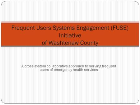 A cross-system collaborative approach to serving frequent users of emergency health services Frequent Users Systems Engagement (FUSE) Initiative of Washtenaw.