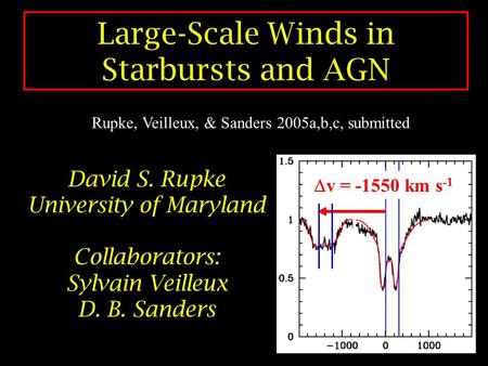 Large-Scale Winds in Starbursts and AGN David S. Rupke University of Maryland Collaborators: Sylvain Veilleux D. B. Sanders  v = -1550 km s -1 Rupke,