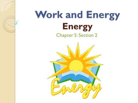 Work and Energy Energy Chapter 5: Section 2. Learning Targets Identify several forms of energy Calculate kinetic energy for an object Distinguish between.