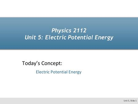 Unit 5, Slide 1 Physics 2112 Unit 5: Electric Potential Energy Today's Concept: Electric Potential Energy.
