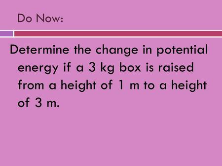 Do Now: Determine the change in potential energy if a 3 kg box is raised from a height of 1 m to a height of 3 m.