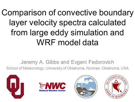 Comparison of convective boundary layer velocity spectra calculated from large eddy simulation and WRF model data Jeremy A. Gibbs and Evgeni Fedorovich.