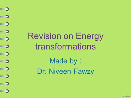 Revision on Energy transformations Made by : Dr. Niveen Fawzy.