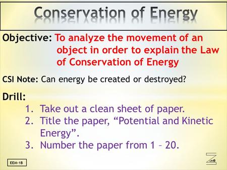 Oneone EEM-1B Objective: To analyze the movement of an object in order to explain the Law of Conservation of Energy CSI Note: Can energy be created or.