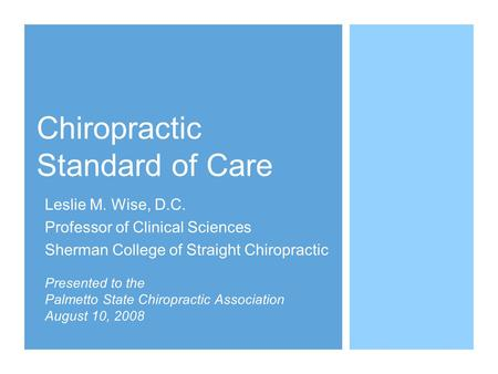 Chiropractic Standard of Care Leslie M. Wise, D.C. Professor of Clinical Sciences Sherman College of Straight Chiropractic Presented to the Palmetto State.