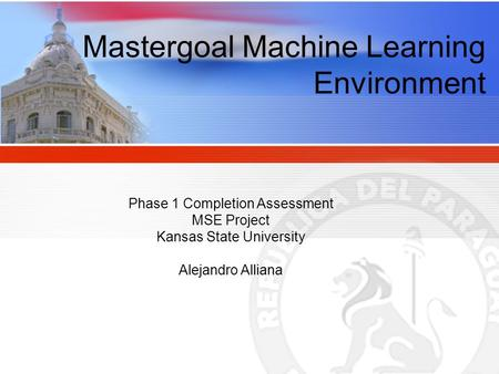 Mastergoal Machine Learning Environment Phase 1 Completion Assessment MSE Project Kansas State University Alejandro Alliana.