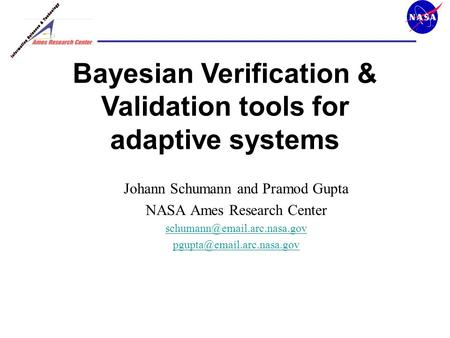 Johann Schumann and Pramod Gupta NASA Ames Research Center  Bayesian Verification & Validation tools.