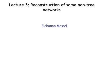 Lecture 5: Reconstruction of some non-tree networks Elchanan Mossel.