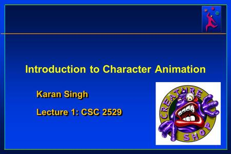 Introduction to Character Animation Karan Singh Lecture 1: CSC 2529 Karan Singh Lecture 1: CSC 2529.