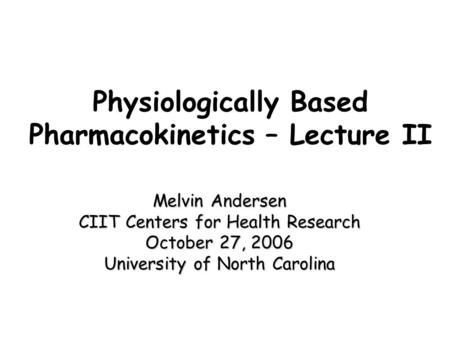 Physiologically Based Pharmacokinetics – Lecture II Melvin Andersen CIIT Centers for Health Research October 27, 2006 University of North Carolina.