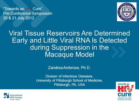 Viral Tissue Reservoirs Are Determined Early and Little Viral RNA Is Detected during Suppression in the Macaque Model Zandrea Ambrose, Ph.D. Division of.