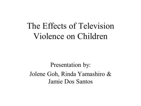 The Effects of Television Violence on Children Presentation by: Jolene Goh, Rinda Yamashiro & Jamie Dos Santos.