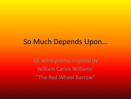 "So Much Depends Upon… 16-word poems inspired by William Carlos Williams' ""The Red Wheel Barrow"""