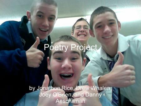 Poetry Project by Jonathon Rice, Drew Whalen, Joey O'Brien, and Danny Aeschliman.