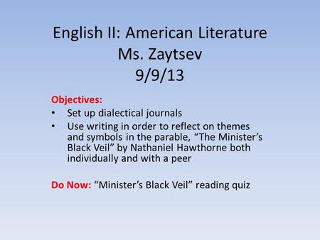 English II: American Literature Ms. Zaytsev 9/9/13 Objectives: Set up dialectical journals Use writing in order to reflect on themes and symbols in the.