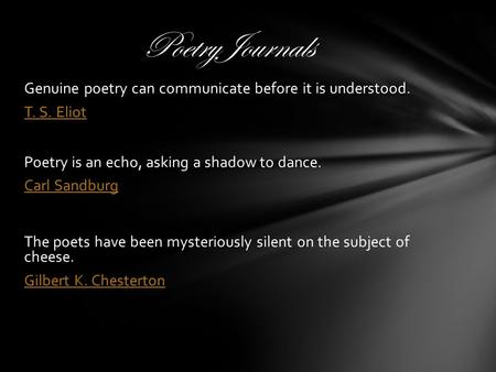 Genuine poetry can communicate before it is understood. T. S. Eliot Poetry is an echo, asking a shadow to dance. Carl Sandburg The poets have been mysteriously.
