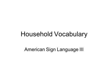 Household Vocabulary American Sign Language III. HOMES.