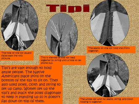 Tipi's are vast enough to hold ample people. The Native Americans place skins on the bottom of the tipi to sit on. They also used poles, cloth and string.