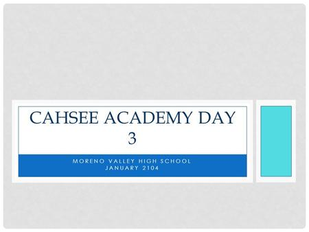 MORENO VALLEY HIGH SCHOOL JANUARY 2104 CAHSEE ACADEMY DAY 3.