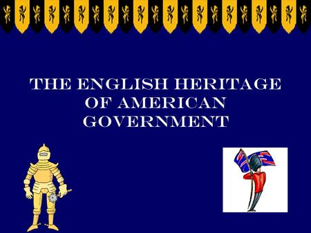 The English Heritage of American Government SSCG1 The student will demonstrate knowledge of the political philosophies that shaped the development of.