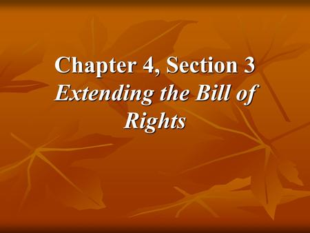 Chapter 4, Section 3 Extending the Bill of Rights.